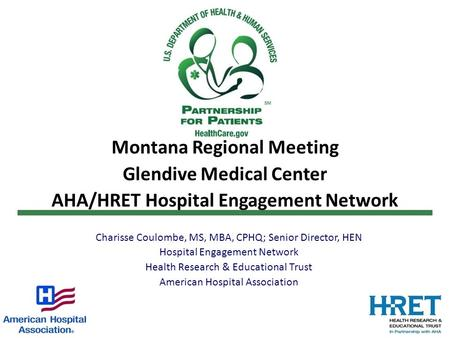 Montana Regional Meeting Glendive Medical Center AHA/HRET Hospital Engagement Network Charisse Coulombe, MS, MBA, CPHQ; Senior Director, HEN Hospital Engagement.