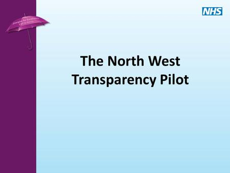 The North West Transparency Pilot. Policy Context Transparency and the Outcome Framework A culture characterised by openness, transparency and comparability.