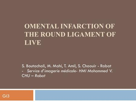 OMENTAL INFARCTION OF THE ROUND LIGAMENT OF LIVE S. Boutachali, M. Mahi, T. Amil, S. Chaouir - Rabat - Service d'imagerie médicale- HMI Mohammed V. CHU.