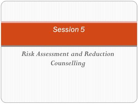 Risk Assessment and Reduction Counselling Session 5.