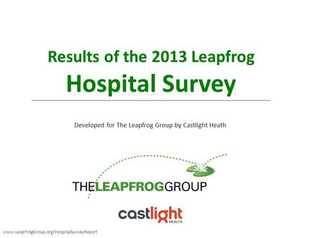 Results of the 2013 Leapfrog Hospital Survey Developed for The Leapfrog Group by Castlight Heath www.LeapfrogGroup.org/HospitalSurveyReport.
