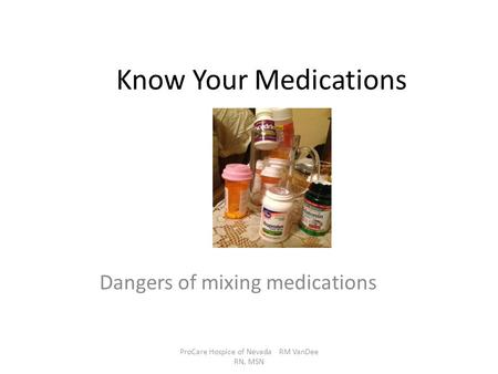Know Your Medications Dangers of mixing medications ProCare Hospice of Nevada RM VanDee RN, MSN.