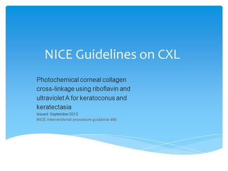 NICE Guidelines on CXL Photochemical corneal collagen cross-linkage using riboflavin and ultraviolet A for keratoconus and keratectasia Issued: September.