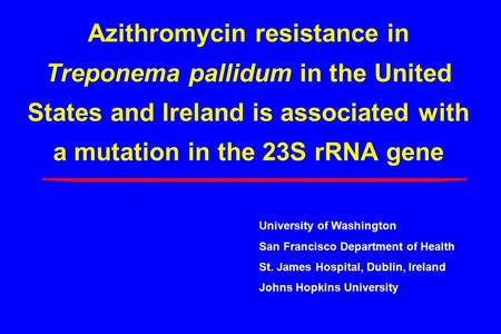 Azithromycin resistance in Treponema pallidum in the United States and Ireland is associated with a mutation in the 23S rRNA gene University of Washington.