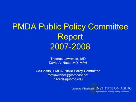 PMDA Public Policy Committee Report 2007-2008 Thomas Lawrence, MD David A. Nace, MD, MPH Co-Chairs, PMDA Public Policy Committee