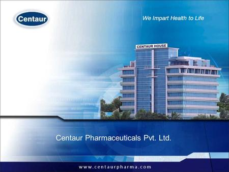 Www.centaurpharma.com We Impart Health to Life Provide end-to-end pharmaceuticals solutions Centaur Pharmaceuticals Pvt. Ltd. www.centaurpharma.com We.