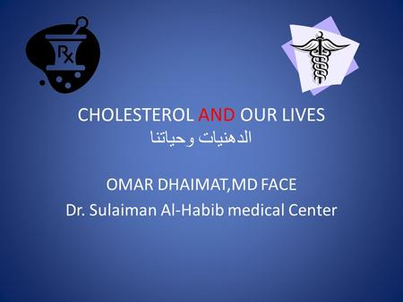 CHOLESTEROL AND OUR LIVES الدهنيات وحياتنا OMAR DHAIMAT,MD FACE Dr. Sulaiman Al-Habib medical Center.