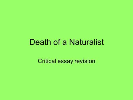 Death of a Naturalist Critical essay revision. Task Choose a poem which portrays the natural world in a threatening or unpleasant way. Highlight the techniques.