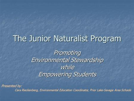 The Junior Naturalist Program Promoting Environmental Stewardship while Empowering Students Presented by: Cara Rieckenberg, Environmental Education Coordinator,