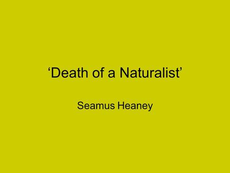 'Death of a Naturalist' Seamus Heaney All the year the flax-dam festered in the heart Of the townland; green and heavy headed Flax had rotted there,
