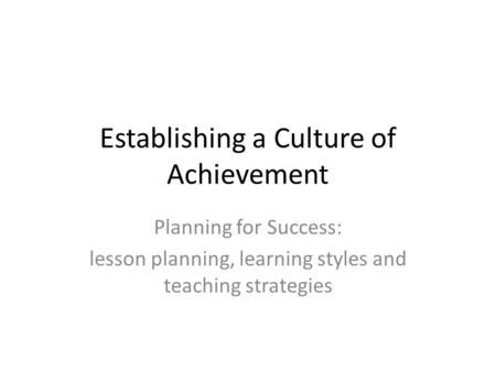 Establishing a Culture of Achievement Planning for Success: lesson planning, learning styles and teaching strategies.