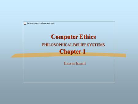 Computer Ethics PHILOSOPHICAL BELIEF SYSTEMS Chapter 1 Computer Ethics PHILOSOPHICAL BELIEF SYSTEMS Chapter 1 Hassan Ismail.