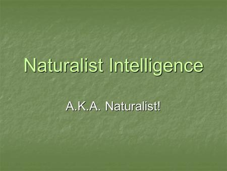 Naturalist Intelligence A.K.A. Naturalist!. We show we are nature smart when we… Have a keen (sharp) awareness of the natural world and phenomena. Have.
