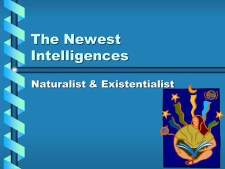 The Newest Intelligences Naturalist & Existentialist.