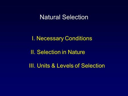 I. Necessary Conditions II. Selection in Nature III. Units & Levels of Selection Natural Selection.