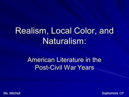 Realism, Local Color, and Naturalism: American Literature in the Post-Civil War Years Ms. Mitchell Sophomore CP.