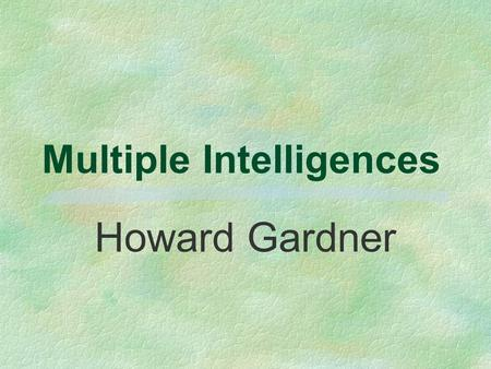 Multiple Intelligences Howard Gardner It's not how smart we are; It's how we are smart.
