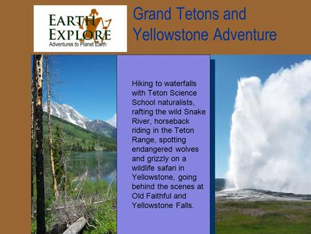 Grand Tetons and Yellowstone Adventure Hiking to waterfalls with Teton Science School naturalists, rafting the wild Snake River, horseback riding in the.