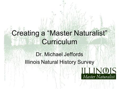 "Creating a ""Master Naturalist"" Curriculum Dr. Michael Jeffords Illinois Natural History Survey."