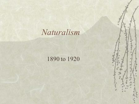 Naturalism 1890 to 1920. What exactly is Naturalism?  Naturalism is a type of literature that attempts to apply scientific principles of objectivity.