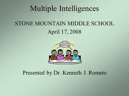 Multiple Intelligences STONE MOUNTAIN MIDDLE SCHOOL April 17, 2008 Presented by Dr. Kenneth J. Rometo.