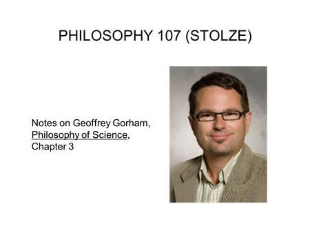 PHILOSOPHY 107 (STOLZE) Notes on Geoffrey Gorham, Philosophy of Science, Chapter 3.
