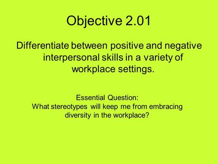 Objective 2.01 Differentiate between positive and negative interpersonal skills in a variety of workplace settings. Essential Question: What stereotypes.