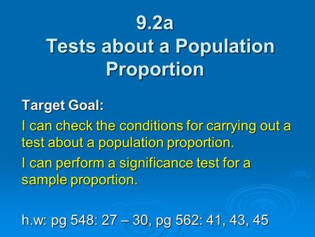 9.2a Tests about a Population Proportion Target Goal: I can check the conditions for carrying out a test about a population proportion. I can perform a.