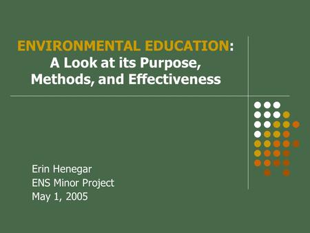 ENVIRONMENTAL EDUCATION: A Look at its Purpose, Methods, and Effectiveness Erin Henegar ENS Minor Project May 1, 2005.