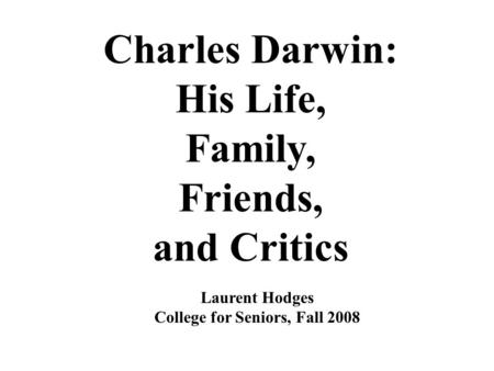 Charles Darwin: His Life, Family, Friends, and Critics Laurent Hodges College for Seniors, Fall 2008.