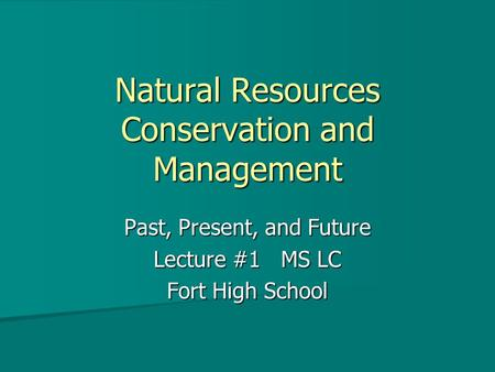 Natural Resources Conservation and Management Past, Present, and Future Lecture #1 MS LC Fort High School.