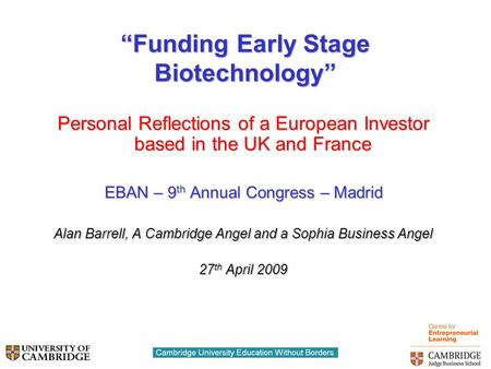 """Funding Early Stage Biotechnology"" Personal Reflections of a European Investor based in the UK and France EBAN – 9 th Annual Congress – Madrid Alan Barrell,"