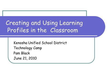 Creating and Using Learning Profiles in the Classroom Kenosha Unified School District Technology Camp Pam Black June 21, 2010.