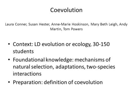 Coevolution Laura Conner, Susan Hester, Anne-Marie Hoskinson, Mary Beth Leigh, Andy Martin, Tom Powers Context: LD evolution or ecology, 30-150 students.