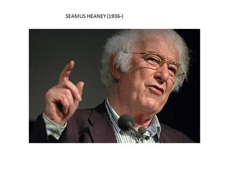 SEAMUS HEANEY (1936-). First and foremost an Irish poet, Heaney is renowned for ways in which he combines in his work personal memories with images of.