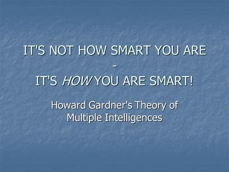 IT'S NOT HOW SMART YOU ARE - IT'S HOW YOU ARE SMART! Howard Gardner's Theory of Multiple Intelligences.