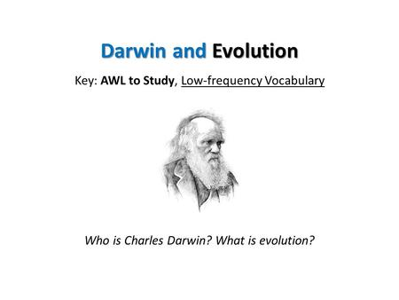 Darwin and Evolution Key: AWL to Study, Low-frequency Vocabulary Who is Charles Darwin? What is evolution?