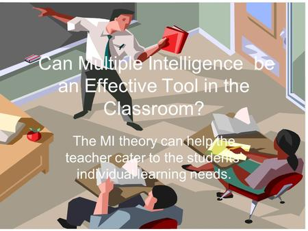 Can Multiple Intelligence be an Effective Tool in the Classroom? The MI theory can help the teacher cater to the students' individual learning needs.