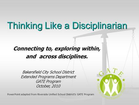 Thinking Like a Disciplinarian Connecting to, exploring within, and across disciplines. Bakersfield City School District Extended Programs Department GATE.