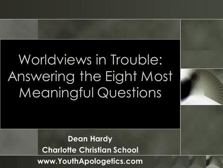 Worldviews in Trouble: Answering the Eight Most Meaningful Questions Dean Hardy Charlotte Christian School www.YouthApologetics.com.