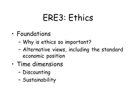 ERE3: Ethics Foundations –Why is ethics so important? –Alternative views, including the standard economic position Time dimensions –Discounting –Sustainability.