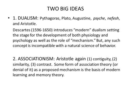 "TWO BIG IDEAS 1. DUALISM: Pythagoras, Plato, Augustine, psyche, nefesh, and Aristotle. Descartes (1596-1650) introduces ""modern"" dualism setting the stage."