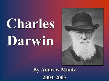 Charles Darwin By Andrew Muniz 2004-2005 By Andrew Muniz 2004-2005.
