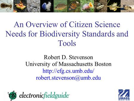 An Overview of Citizen Science Needs for Biodiversity Standards and Tools Robert D. Stevenson University of Massachusetts Boston