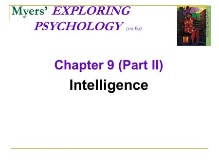 Myers' EXPLORING PSYCHOLOGY (5th Ed) Chapter 9 (Part II) Intelligence.