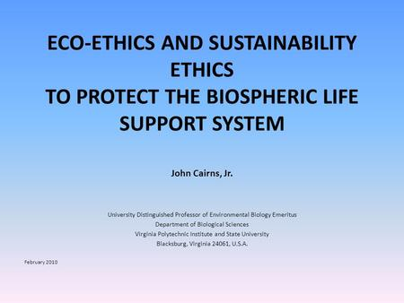 ECO-ETHICS AND SUSTAINABILITY ETHICS TO PROTECT THE BIOSPHERIC LIFE SUPPORT SYSTEM John Cairns, Jr. University Distinguished Professor of Environmental.