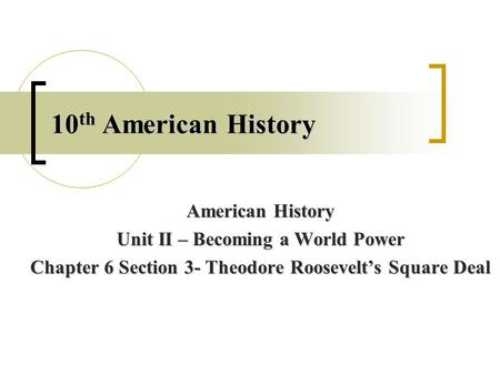 10 th American History American History Unit II – Becoming a World Power Chapter 6 Section 3- Theodore Roosevelt's Square Deal.