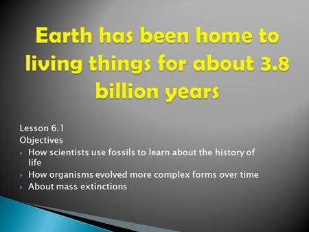 Lesson 6.1 Objectives  How scientists use fossils to learn about the history of life  How organisms evolved more complex forms over time  About mass.