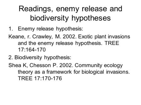 Readings, enemy release and biodiversity hypotheses 1.Enemy release hypothesis: Keane, r. Crawley, M. 2002. Exotic plant invasions and the enemy release.