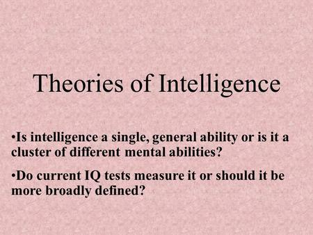 Theories of Intelligence Is intelligence a single, general ability or is it a cluster of different mental abilities? Do current IQ tests measure it or.